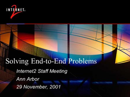 Solving End-to-End Problems Internet2 Staff Meeting Ann Arbor 29 November, 2001.