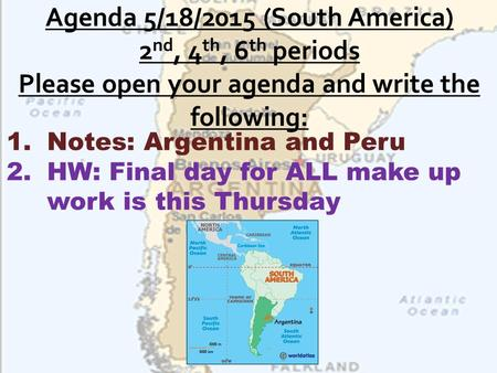 Agenda 5/18/2015 (South America) 2nd, 4th, 6th periods Please open your agenda and write the following: Notes: Argentina and Peru HW: Final day for ALL.