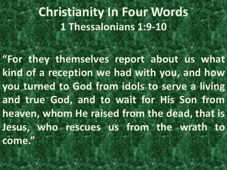 "Christianity In Four Words 1 Thessalonians 1:9-10 ""For they themselves report about us what kind of a reception we had with you, and how you turned to."