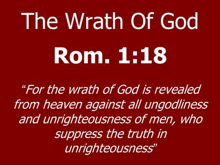 "The Wrath Of God Rom. 1:18 ""For the wrath of God is revealed from heaven against all ungodliness and unrighteousness of men, who suppress the truth in."