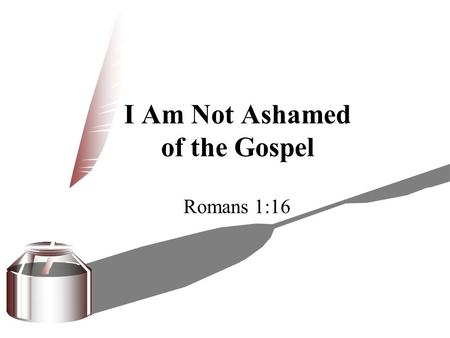 I Am Not Ashamed of the Gospel Romans 1:16. I Am Not Ashamed 1. Of the basis of the gospel  Jesus and his cross are the basis of the gospel (Mk. 1:1;