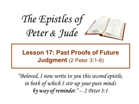 "The Epistles of Peter & Jude Lesson 17: Past Proofs of Future Judgment (2 Peter 3:1-9) ""Beloved, I now write to you this second epistle, in both of which."