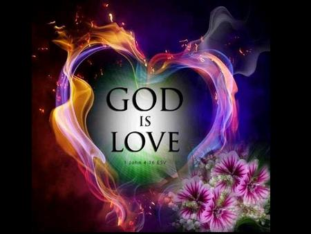 """He who does not love does not know God, for God is love."" 1 John 4:8 ""…God is love,…"" 1 John 4:16."