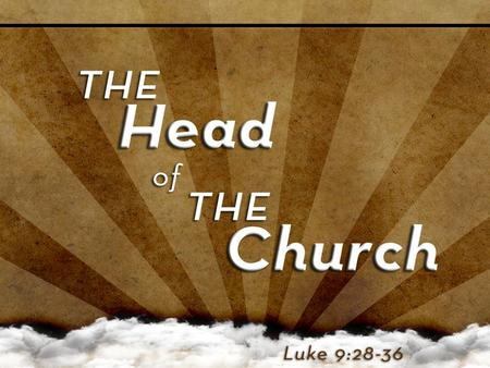 God Chose the Head Jesus went to the mountain to talk TO God (Luke 9:28) Jesus went to the mountain to talk TO God (Luke 9:28) – He alone took on His.