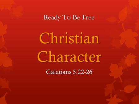 Ready To Be Free Christian Character Galatians 5:22-26.