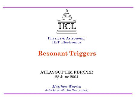 ATLAS SCT/Pixel TIM FDR/PRR28 July 2004 Resonant Triggers - Matt Warren1 Physics & Astronomy HEP Electronics Matthew Warren John Lane, Martin Postranecky.
