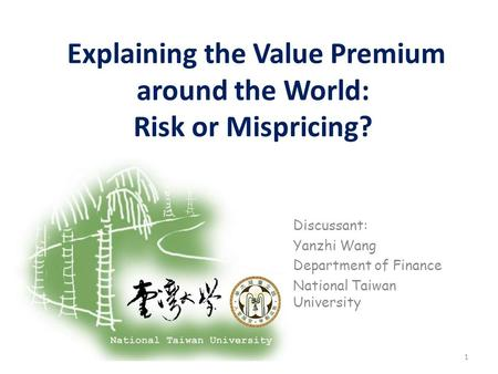Explaining the Value Premium around the World: Risk or Mispricing? Discussant: Yanzhi Wang Department of Finance National Taiwan University 1.
