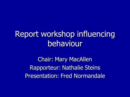 Report workshop influencing behaviour Chair: Mary MacAllen Rapporteur: Nathalie Steins Presentation: Fred Normandale.