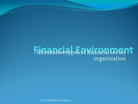 Financial Environment Alternative types of financial sector organization (C) 2015 Melvin H Jameson.