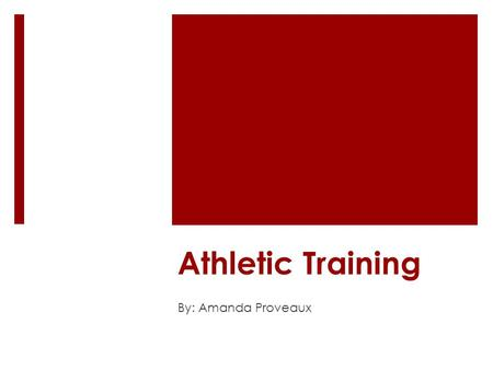"Athletic Training By: Amanda Proveaux. What is Athletic Training? ""practiced by athletic trainers, the application of the principles and procedures for."