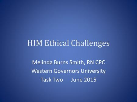 HIM Ethical Challenges Melinda Burns Smith, RN CPC Western Governors University Task Two June 2015.