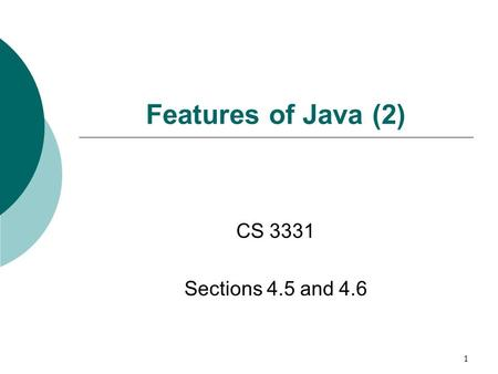 1 Features of Java (2) CS 3331 Sections 4.5 and 4.6.