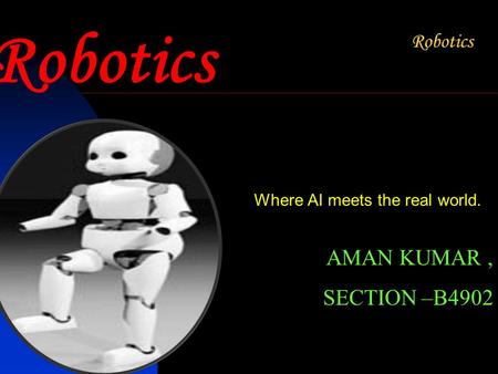 Robotics Where AI meets the real world. AMAN KUMAR, SECTION –B4902.