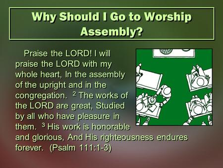 Why Should I Go to Worship Assembly? Praise the LORD! I will praise the LORD with my whole heart, In the assembly of the upright and in the congregation.
