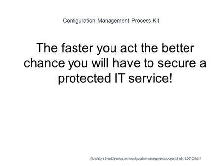 Configuration Management Process Kit 1 The faster you act the better chance you will have to secure a protected IT service! https://store.theartofservice.com/configuration-management-process-kit-isbn-tk00105.html.