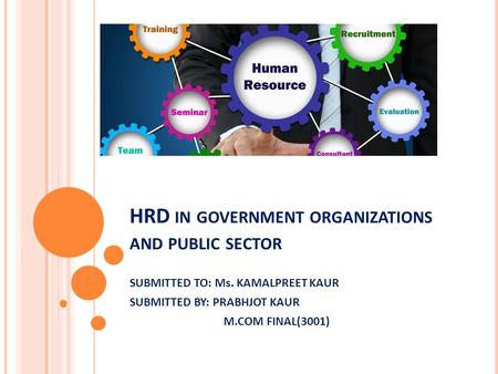 HRD IN GOVERNMENT ORGANIZATIONS AND PUBLIC SECTOR SUBMITTED TO: Ms. KAMALPREET KAUR SUBMITTED BY: PRABHJOT KAUR M.COM FINAL(3001)