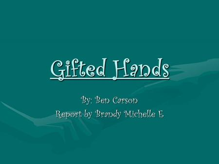 Gifted Hands By: Ben Carson Report by Brandy Michelle E.