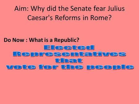 Aim: Why did the Senate fear Julius Caesar's Reforms in Rome? Do Now : What is a Republic?