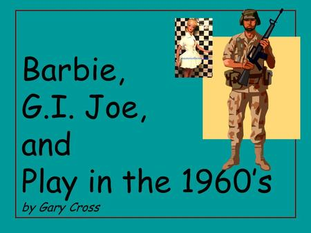 Barbie, G.I. Joe, and Play in the 1960's by Gary Cross.