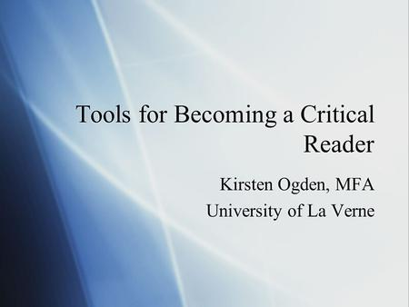 Tools for Becoming a Critical Reader Kirsten Ogden, MFA University of La Verne Kirsten Ogden, MFA University of La Verne.