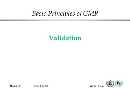 Module 4Slide 1 of 23 WHO - EDM Validation Basic Principles of GMP.