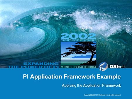 Copyright © 2002 OSI Software, Inc. All rights reserved. PI Application Framework Example Applying the Application Framework.