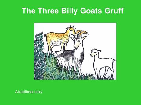 The Three Billy Goats Gruff A traditional story. Once upon a time three Billy Goats lived in a field. There was Little Billy Goat Gruff, Middle Sized.
