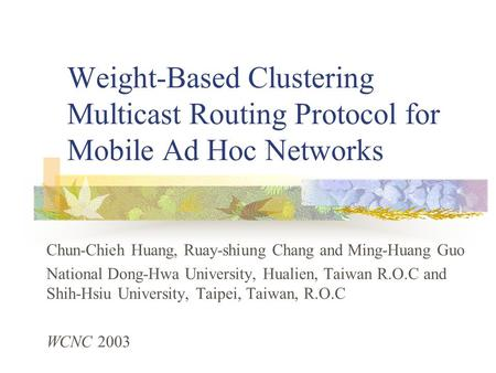 Weight-Based Clustering Multicast Routing Protocol for Mobile Ad Hoc Networks Chun-Chieh Huang, Ruay-shiung Chang and Ming-Huang Guo National Dong-Hwa.