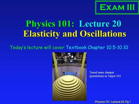 Physics 101: Lecture 20, Pg 1 Physics 101: Lecture 20 Elasticity and Oscillations Today's lecture will cover Textbook Chapter 10.5-10.10 Exam III Tuned.