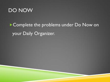 DO NOW  Complete the problems under Do Now on your Daily Organizer.