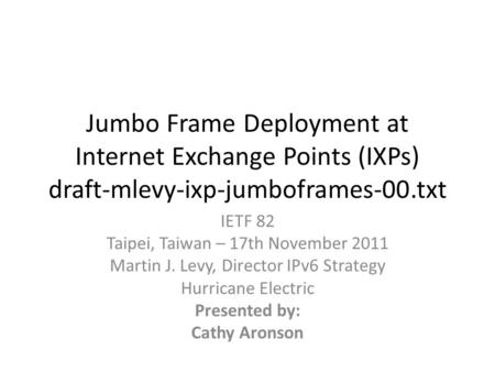 Jumbo Frame Deployment at Internet Exchange Points (IXPs) draft-mlevy-ixp-jumboframes-00.txt IETF 82 Taipei, Taiwan – 17th November 2011 Martin J. Levy,