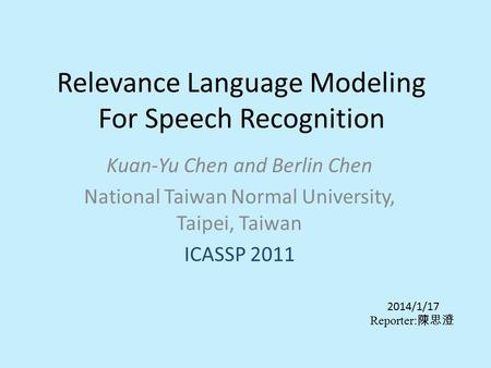 Relevance Language Modeling For Speech Recognition Kuan-Yu Chen and Berlin Chen National Taiwan Normal University, Taipei, Taiwan ICASSP 2011 2014/1/17.