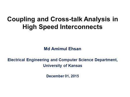 Coupling and Cross-talk Analysis in High Speed Interconnects Md Amimul Ehsan Electrical Engineering and Computer Science Department, University of Kansas.