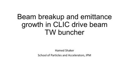 Beam breakup and emittance growth in CLIC drive beam TW buncher Hamed Shaker School of Particles and Accelerators, IPM.