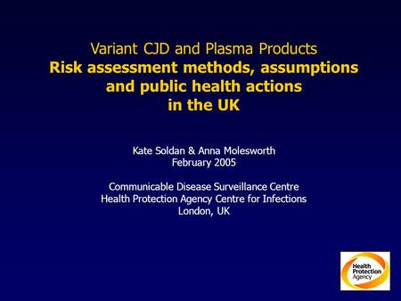 Variant CJD and Plasma Products Risk assessment methods, assumptions and public health actions in the UK Kate Soldan & Anna Molesworth February 2005 Communicable.