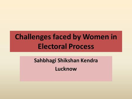 Challenges faced by Women in Electoral Process Sahbhagi Shikshan Kendra Lucknow.