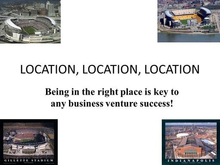 LOCATION, LOCATION, LOCATION Being in the right place is key to any business venture success!