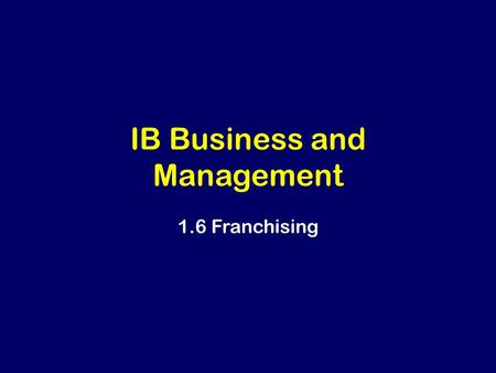 IB Business and Management 1.6 Franchising. Learning Outcomes Analyse the advantages and disadvantages of a franchise for both the franchisor and franchisee.
