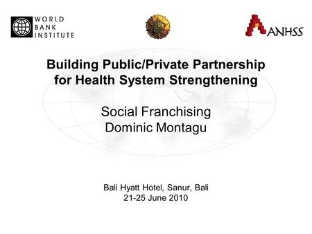 Building Public/Private Partnership for Health System Strengthening Social Franchising Dominic Montagu Bali Hyatt Hotel, Sanur, Bali 21-25 June 2010.