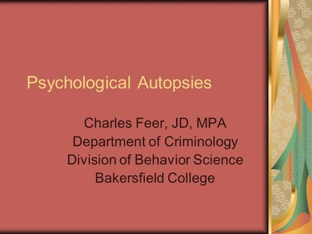 Psychological Autopsies Charles Feer, JD, MPA Department of Criminology Division of Behavior Science Bakersfield College.