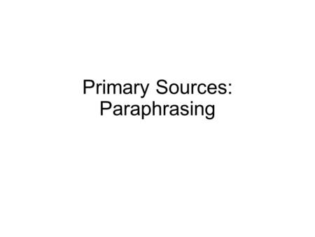 Primary Sources: Paraphrasing. Paraphrase Borrowed ideas presented in the language of the researcher/writer (uses your own words and sentence structure.