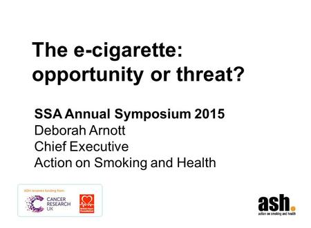 The e-cigarette: opportunity or threat? SSA Annual Symposium 2015 Deborah Arnott Chief Executive Action on Smoking and Health.