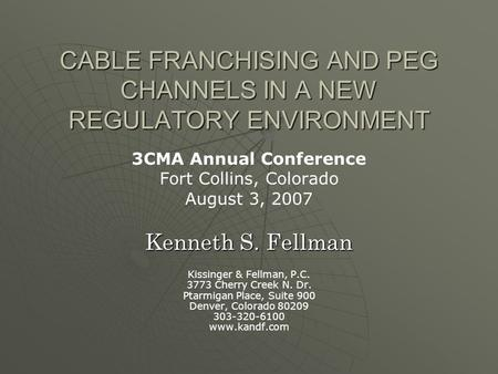 CABLE FRANCHISING AND PEG CHANNELS IN A NEW REGULATORY ENVIRONMENT 3CMA Annual Conference Fort Collins, Colorado August 3, 2007 Kenneth S. Fellman Kissinger.