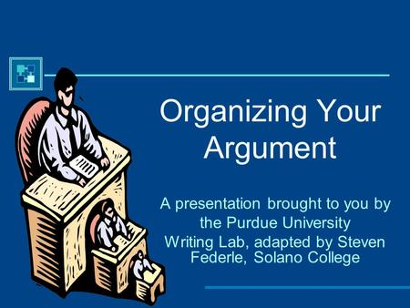 Organizing Your Argument A presentation brought to you by the Purdue University Writing Lab, adapted by Steven Federle, Solano College.