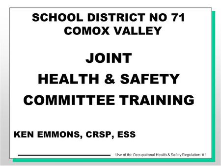 Use of the Occupational Health & Safety Regulation # 1 KEN EMMONS, CRSP, ESS SCHOOL DISTRICT NO 71 COMOX VALLEY JOINT HEALTH & SAFETY COMMITTEE TRAINING.