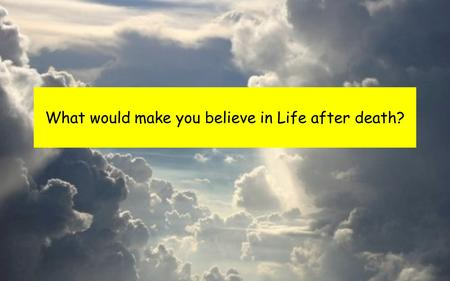 What would make you believe in Life after death?.