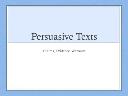 Persuasive Texts Claims, Evidence, Warrants. Thesis A thesis states/asserts your position (opinion) on a topic. Meant to be proven Contains your claims.