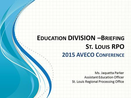 E DUCATION DIVISION –B RIEFING S T. L OUIS RPO 2015 AVECO C ONFERENCE Ms. Jaquetta Parker Assistant Education Officer St. Louis Regional Processing Office.