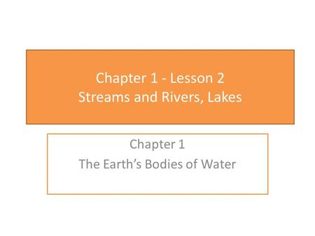 Chapter 1 - Lesson 2 Streams and Rivers, Lakes Chapter 1 The Earth's Bodies of Water.