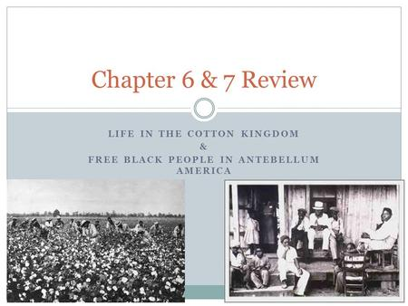 LIFE IN THE COTTON KINGDOM & FREE BLACK PEOPLE IN ANTEBELLUM AMERICA Chapter 6 & 7 Review.